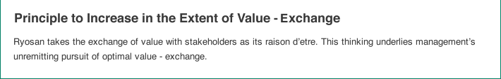 Principle to Increase in the Extent of Value - exchange:Ryosan takes the exchange of value with stakeholders as its raison d'etre. This thinking underlies management's unremitting pursuit of optimal value - exchange.