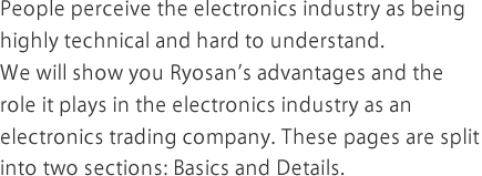 People perceive the electronics industry as being highly technical and hard to understand.We will show you Ryosan's advantages and the role it plays in the electronics industry as an electronics trading company. These pages are split into two sections: Basics and Details.