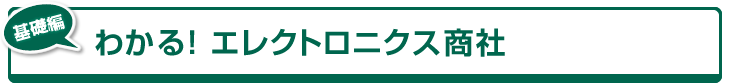 [基礎編]わかる!エレクトロニクス商社